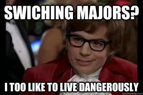 Swiching majors? i too like to live dangerously - Swiching majors? i too like to live dangerously  Dangerously - Austin Powers