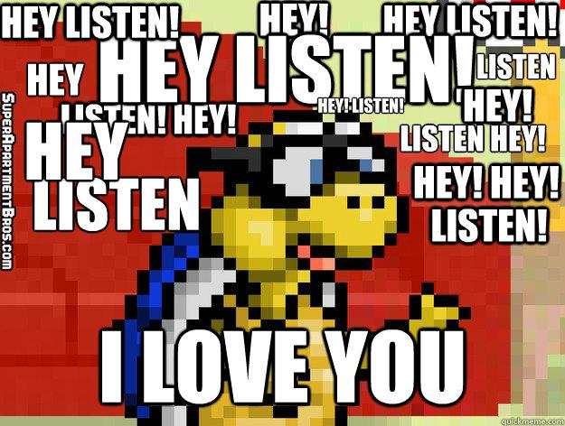 HEY LISTEN! i love you HEY LISTEN! hEY! lISTEN hey! hey! listen! Hey Listen! Hey! Listen! Hey! Listen Hey! Hey! Listen! Hey listen hey  Video Game Valentine