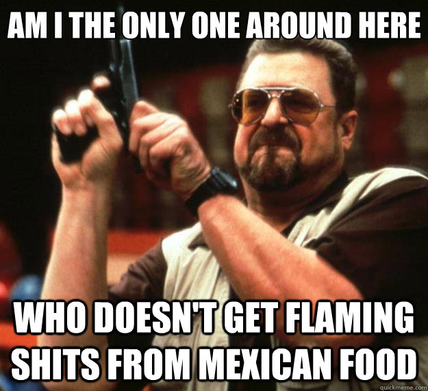 Am I the only one around here who doesn't get flaming shits from mexican food - Am I the only one around here who doesn't get flaming shits from mexican food  Misc