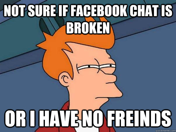 not sure if facebook chat is broken Or I have no freinds - not sure if facebook chat is broken Or I have no freinds  Futurama Fry