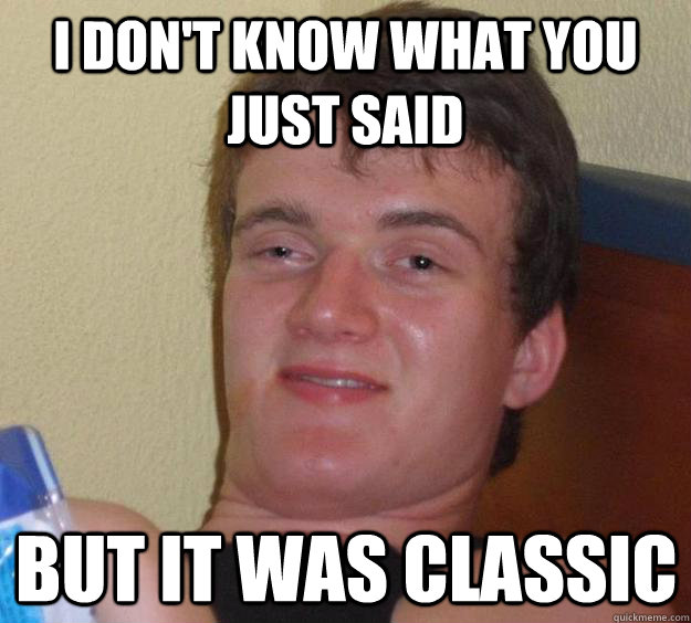 I don't know what you just said but it was classic - I don't know what you just said but it was classic  10 Guy