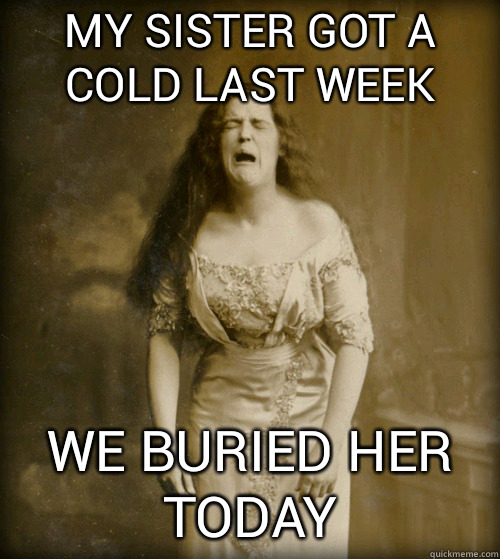 my sister got a cold last week we buried her today - my sister got a cold last week we buried her today  1890s Problems