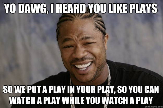 Yo dawg, I heard you like plays So we put a play in your play, so you can watch a play while you watch a play  Xzibit meme