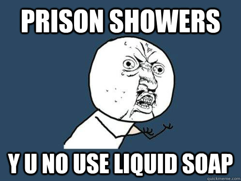 Prison showers y u no use liquid soap - Prison showers y u no use liquid soap  Y U No