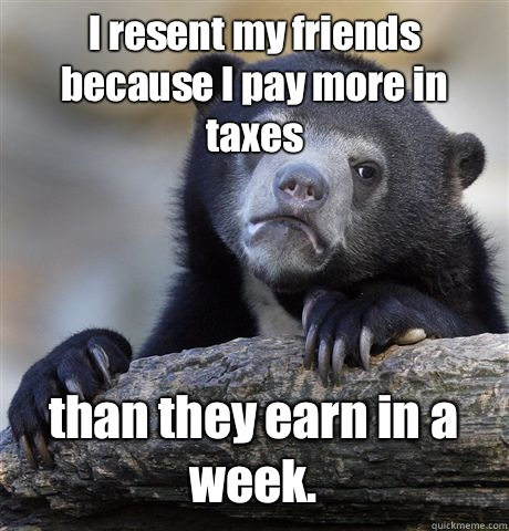 I resent my friends because I pay more in taxes than they earn in a week.  - I resent my friends because I pay more in taxes than they earn in a week.   Confession Bear