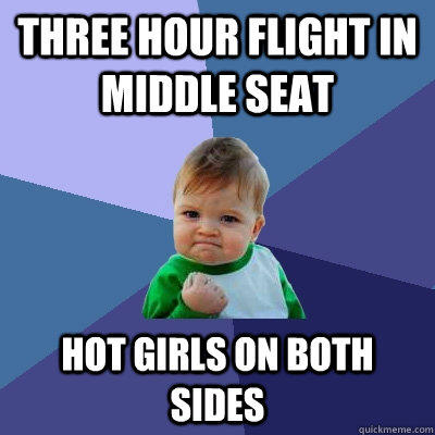 Three hour flight in middle seat hot girls on both sides - Three hour flight in middle seat hot girls on both sides  Success Kid