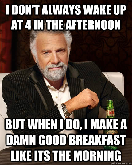 I don't always wake up at 4 in the afternoon but when i do, I make a damn good breakfast like its the morning  - I don't always wake up at 4 in the afternoon but when i do, I make a damn good breakfast like its the morning   The Most Interesting Man In The World