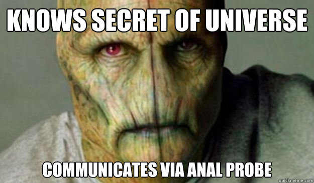 Knows secret of universe communicates via anal probe