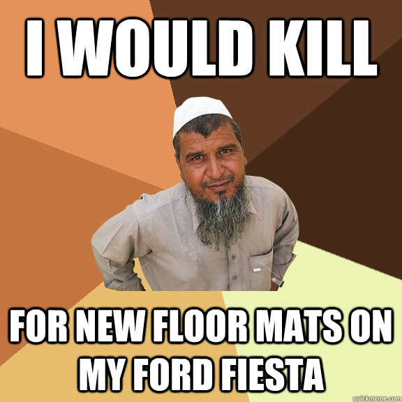 I would kill for new floor mats on my ford Fiesta  - I would kill for new floor mats on my ford Fiesta   Ordinary Muslim Man