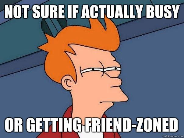 Not sure if actually busy Or getting friend-zoned - Not sure if actually busy Or getting friend-zoned  Futurama Fry