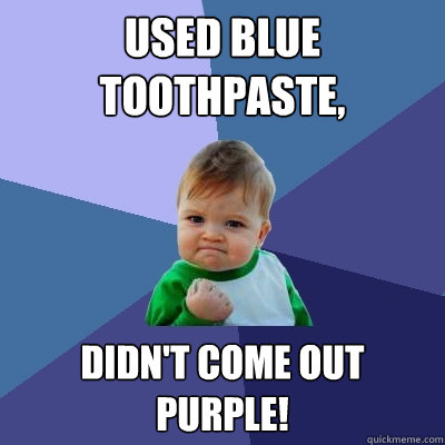 used blue toothpaste, didn't come out purple! - used blue toothpaste, didn't come out purple!  Success Kid