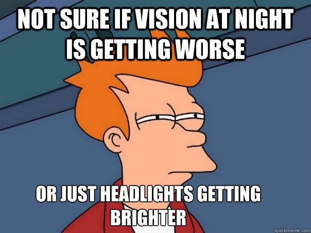 Not sure if vision at night is getting worse Or just headlights getting brighter - Not sure if vision at night is getting worse Or just headlights getting brighter  Futurama Fry