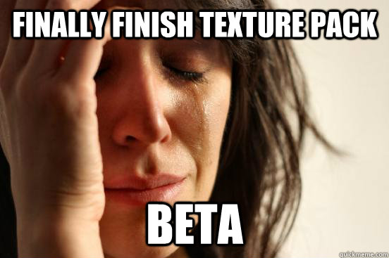 finally finish texture pack beta - finally finish texture pack beta  First World Problems