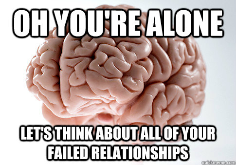 Oh You're alone Let's Think about all of your failed relationships - Oh You're alone Let's Think about all of your failed relationships  Scumbag Brain