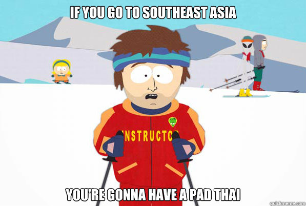 If you go to Southeast Asia You're gonna have a pad thai - If you go to Southeast Asia You're gonna have a pad thai  Southpark Instructor