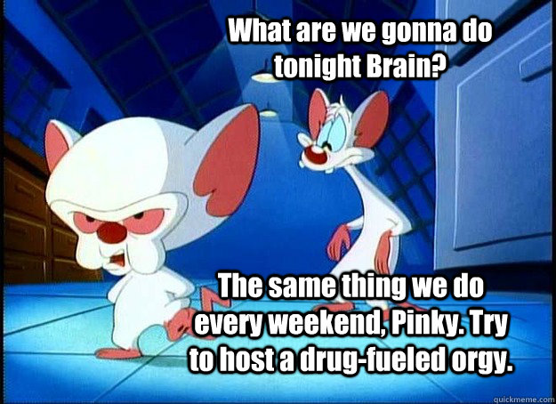 What are we gonna do tonight Brain? The same thing we do every weekend, Pinky. Try to host a drug-fueled orgy. - What are we gonna do tonight Brain? The same thing we do every weekend, Pinky. Try to host a drug-fueled orgy.  Pinky and the Brain