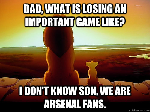 dad, what is losing an important game like? i don't know son, we are arsenal fans.  arsenal