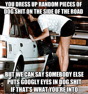 You dress up random pieces of dog shit on the side of the road But we can say somebody else puts googly eyes in dog shit if that's what you're into - You dress up random pieces of dog shit on the side of the road But we can say somebody else puts googly eyes in dog shit if that's what you're into  Karma Whore