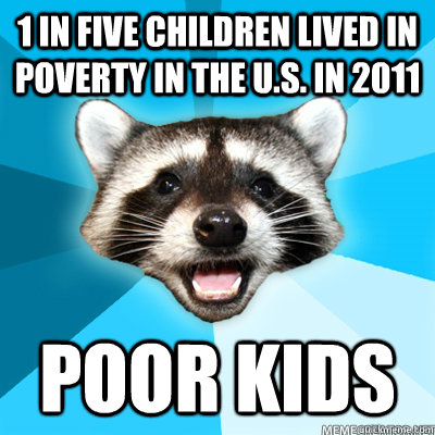 1 in five Children lived in poverty in the U.S. in 2011 Poor kids  - 1 in five Children lived in poverty in the U.S. in 2011 Poor kids   Lame Pun Raccoon
