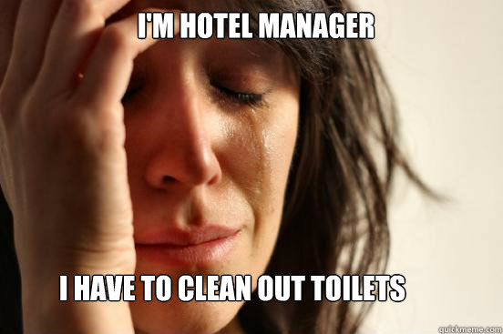I M Hotel Manager I Have To Clean Out Toilets First World Problems