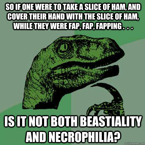So if one were to take a slice of ham, and cover their hand with the slice of ham, while they were fap, fap, fapping .  .  .  Is it not both beastiality and necrophilia?  Philosoraptor