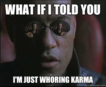 What if I told you I'm just whoring karma - What if I told you I'm just whoring karma  Morpheus SC