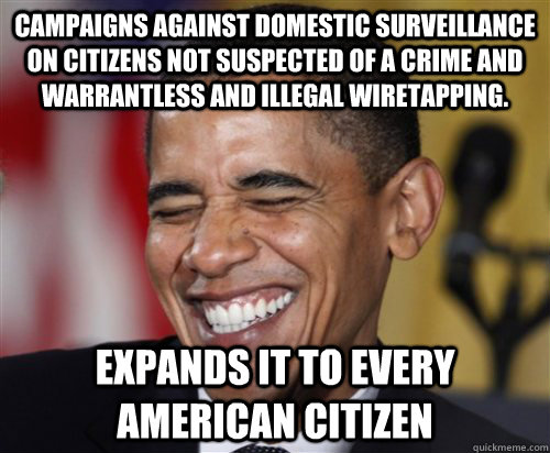 Campaigns against domestic surveillance on citizens not suspected of a crime and  warrantless and illegal wiretapping. Expands it to every american citizen  Scumbag Obama
