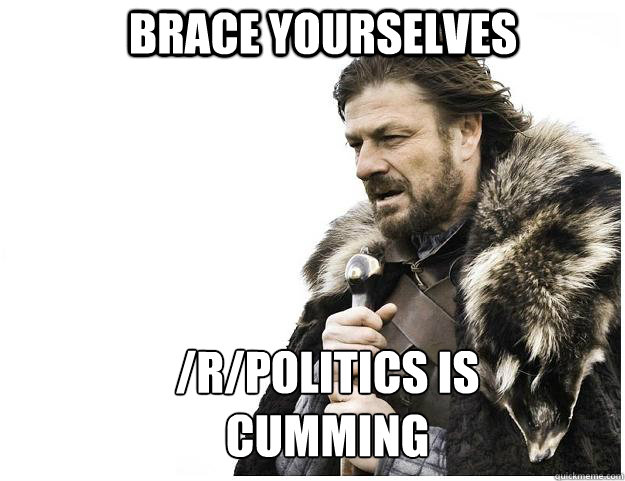 Brace yourselves /r/politics is cumming