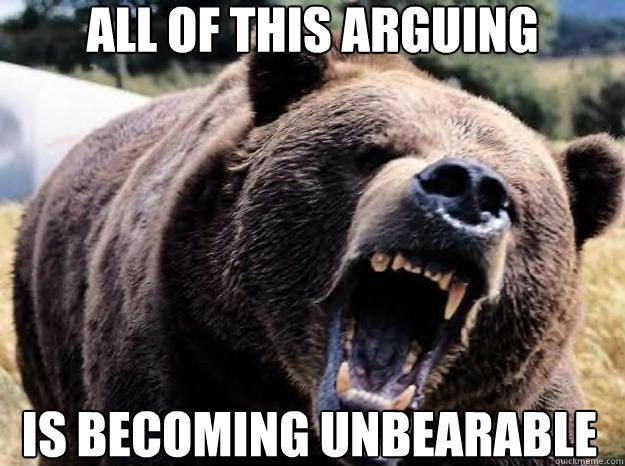 All of this arguing  is becoming unbearable