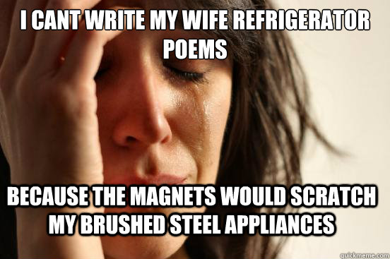 I cant write my wife refrigerator poems Because the magnets would scratch my brushed steel appliances - I cant write my wife refrigerator poems Because the magnets would scratch my brushed steel appliances  First World Problems