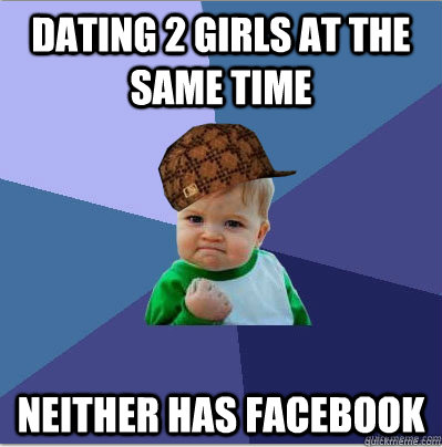 Dating 2 girls at the same time neither has facebook