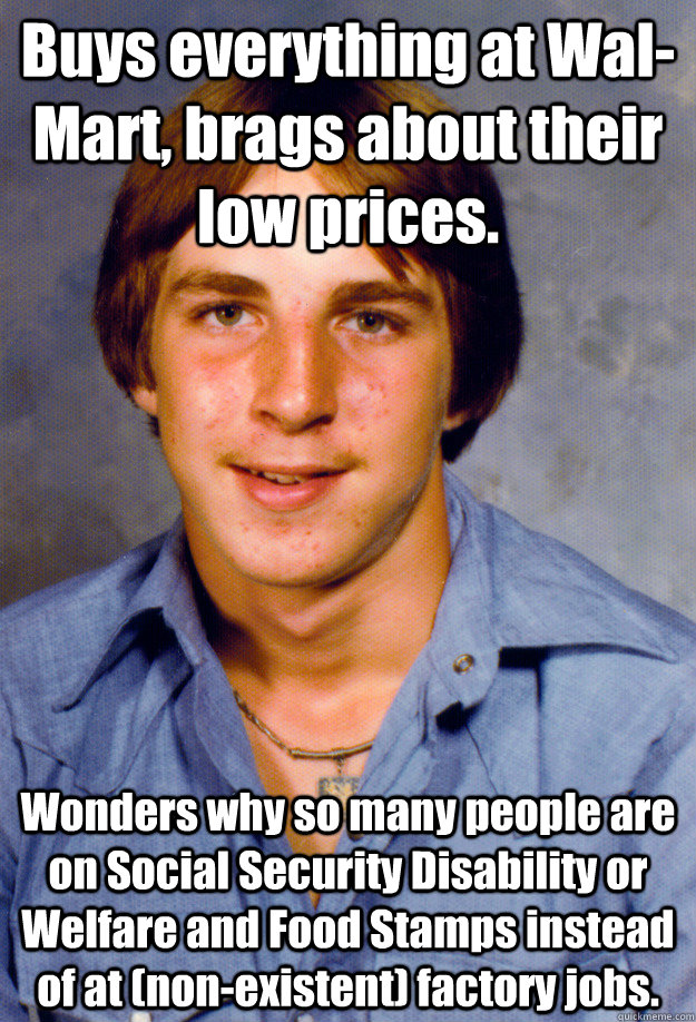 Buys everything at Wal-Mart, brags about their low prices. Wonders why so many people are on Social Security Disability or Welfare and Food Stamps instead of at (non-existent) factory jobs. - Buys everything at Wal-Mart, brags about their low prices. Wonders why so many people are on Social Security Disability or Welfare and Food Stamps instead of at (non-existent) factory jobs.  Old Economy Steven