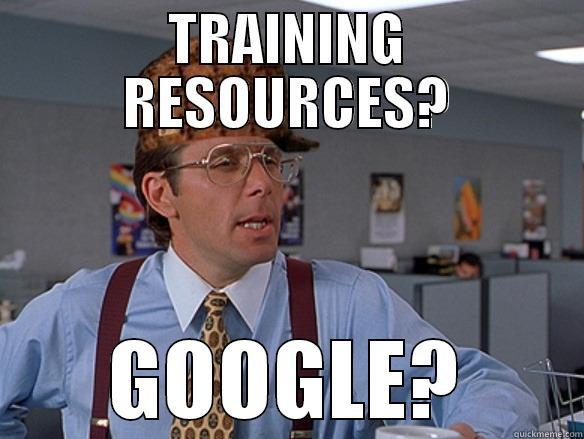 TRAINING RESOURCES? GOOGLE? Scumbag Boss