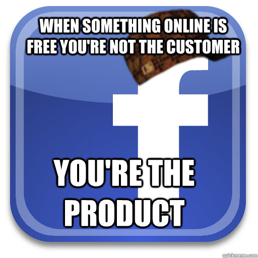 When something online is free you're not the customer You're the product - When something online is free you're not the customer You're the product  Scumbag Facebook