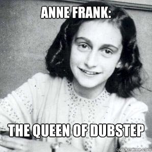 ANNE FRANK: THE QUEEN OF DUBSTEP