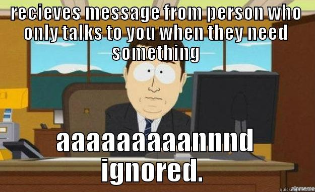 RECIEVES MESSAGE FROM PERSON WHO ONLY TALKS TO YOU WHEN THEY NEED SOMETHING AAAAAAAAANNND IGNORED.  aaaand its gone