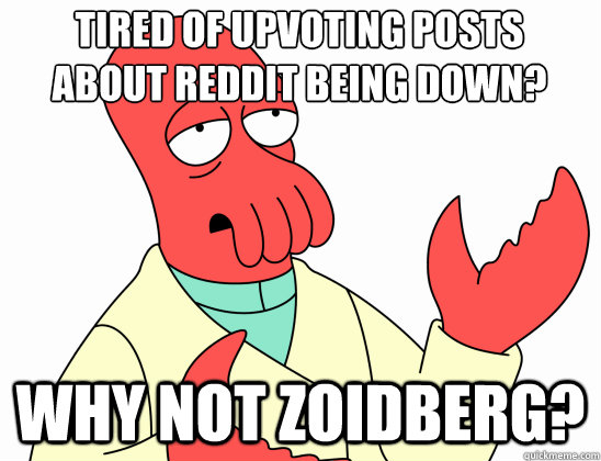 tired of upvoting posts  about reddit being down? why not Zoidberg? - tired of upvoting posts  about reddit being down? why not Zoidberg?  Why Not Zoidberg