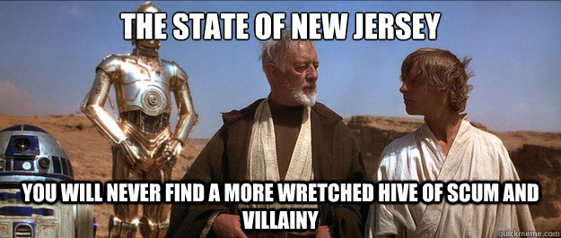The state of new Jersey you will never find a more wretched hive of scum and villainy  - The state of new Jersey you will never find a more wretched hive of scum and villainy   Misc