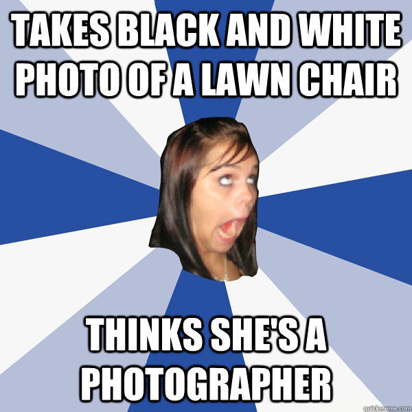 Takes black and white photo of a lawn chair thinks she's a photographer - Takes black and white photo of a lawn chair thinks she's a photographer  Annoying Facebook Girl