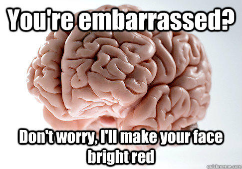 You're embarrassed? Don't worry, I'll make your face bright red  - You're embarrassed? Don't worry, I'll make your face bright red   Scumbag Brain