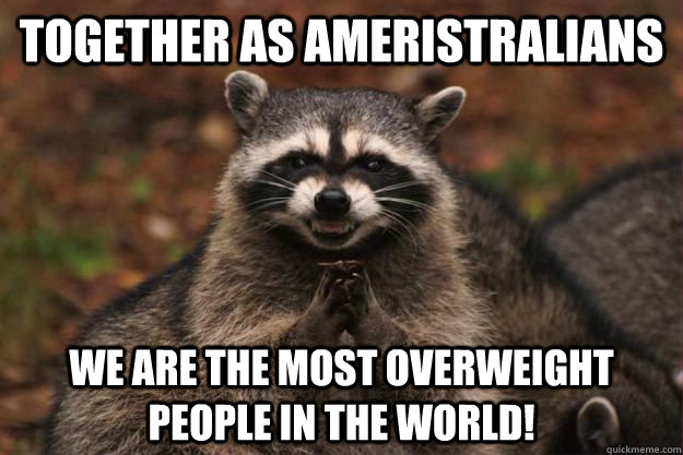 Together as Ameristralians We are the most overweight people in the world!  - Together as Ameristralians We are the most overweight people in the world!   Evil Plotting Raccoon