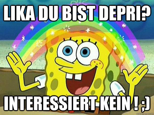 Lika du bist Depri?  Interessiert kein ! ;)