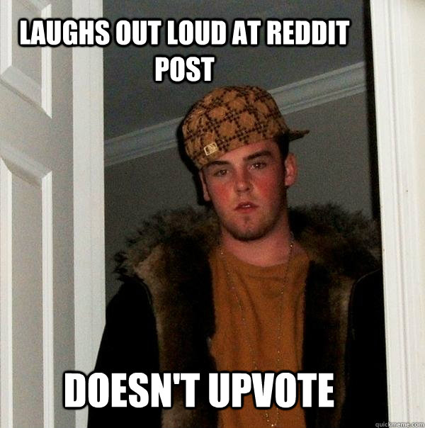 Laughs out loud at reddit post  Doesn't upvote  - Laughs out loud at reddit post  Doesn't upvote   Scumbag Steve