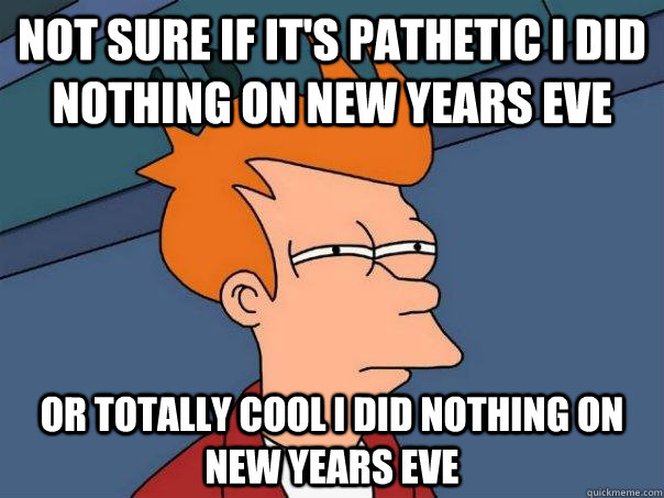 Not sure if it's pathetic i did nothing on new years eve or totally cool i did nothing on new years eve - Not sure if it's pathetic i did nothing on new years eve or totally cool i did nothing on new years eve  Futurama Fry