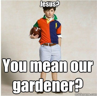 Jesus? You mean our gardener?  Spoiled Rich Kid