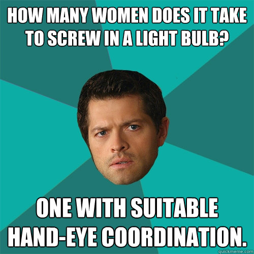 How many women does it take to screw in a light bulb? One with suitable hand-eye coordination.
