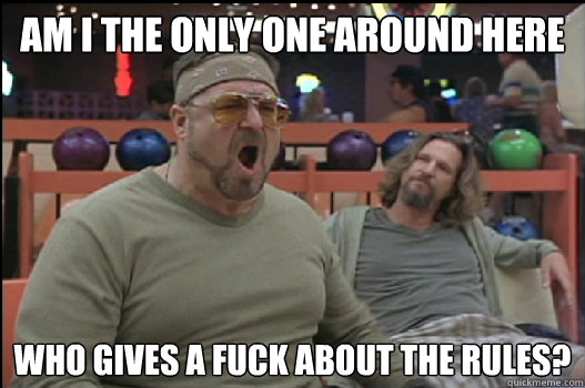 Am I the only one around here who gives a fuck about the rules? - Am I the only one around here who gives a fuck about the rules?  Angry Walter