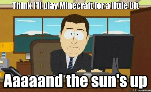 Think I'll play Minecraft for a little bit Aaaaand the sun's up - Think I'll play Minecraft for a little bit Aaaaand the sun's up  aaaand its gone