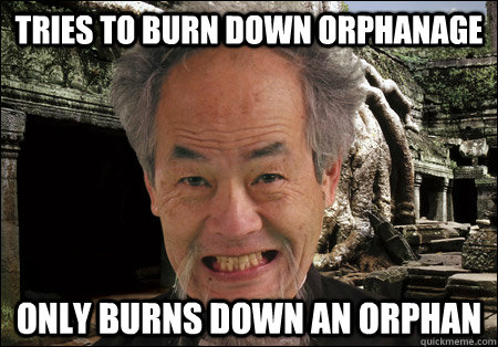 tries to burn down orphanage only burns down an orphan - tries to burn down orphanage only burns down an orphan  Mentally Unstable Asian