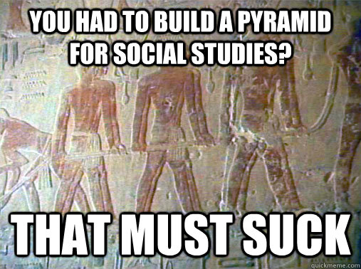 you had to build a pyramid for social studies?  that must suck